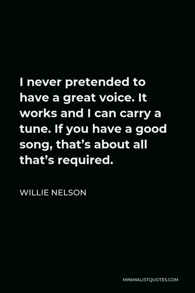 Willie Nelson Quote - I never pretended to have a great voice. It works and I can carry a tune. If you have a good song, that's about all that's required.
