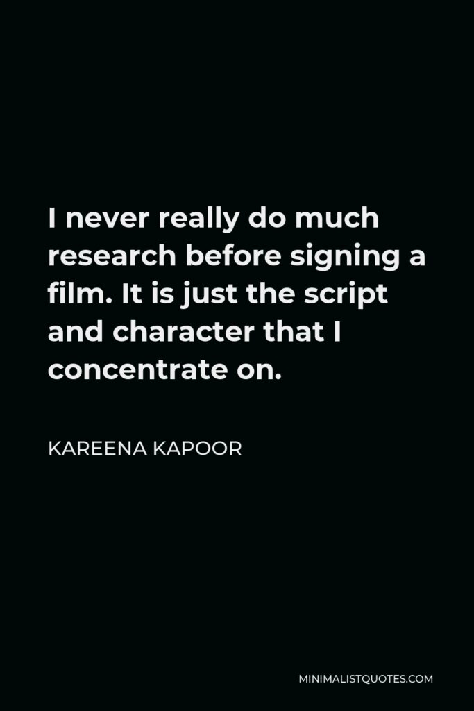 Kareena Kapoor Quote - I never really do much research before signing a film. It is just the script and character that I concentrate on.