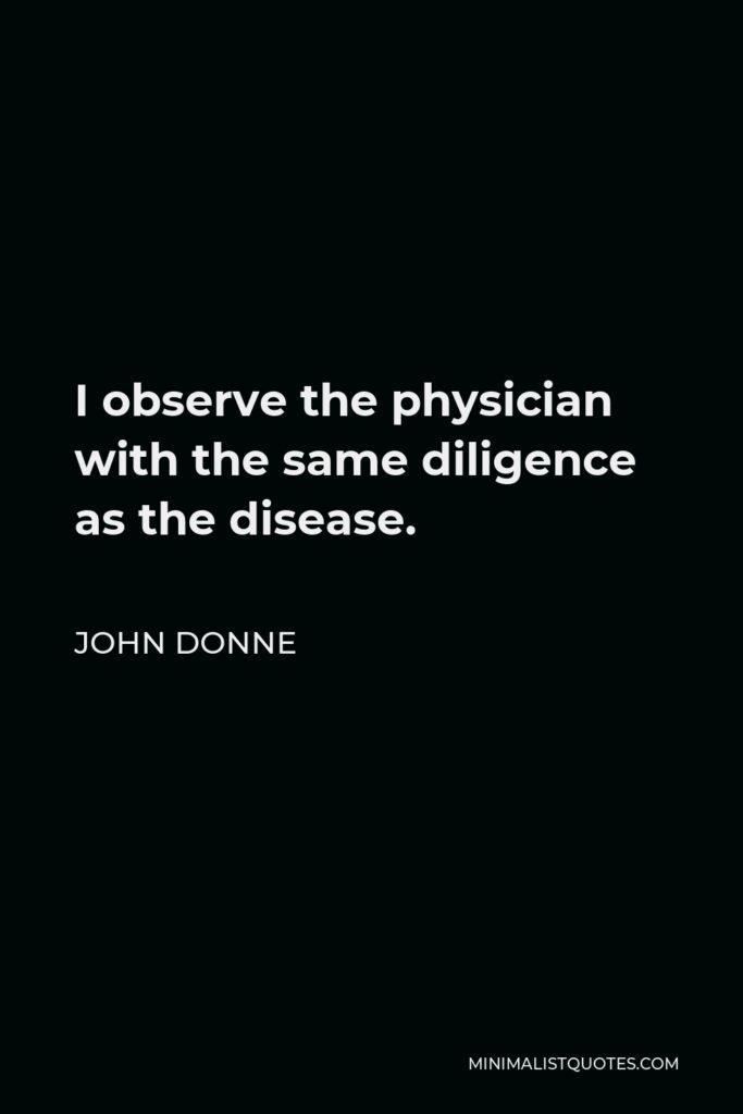 John Donne Quote - I observe the physician with the same diligence as the disease.