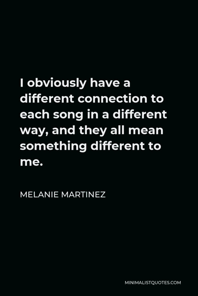 Melanie Martinez Quote - I obviously have a different connection to each song in a different way, and they all mean something different to me.