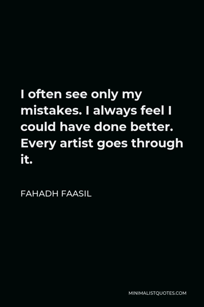 Fahadh Faasil Quote - I often see only my mistakes. I always feel I could have done better. Every artist goes through it.