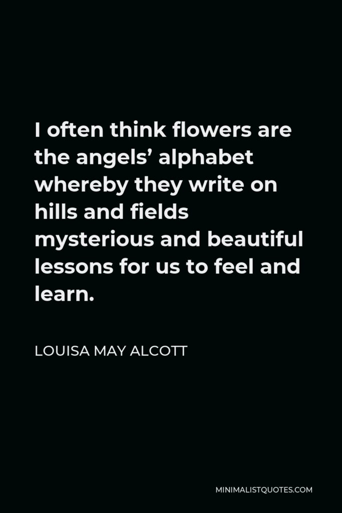 Louisa May Alcott Quote - I often think flowers are the angels' alphabet whereby they write on hills and fields mysterious and beautiful lessons for us to feel and learn.