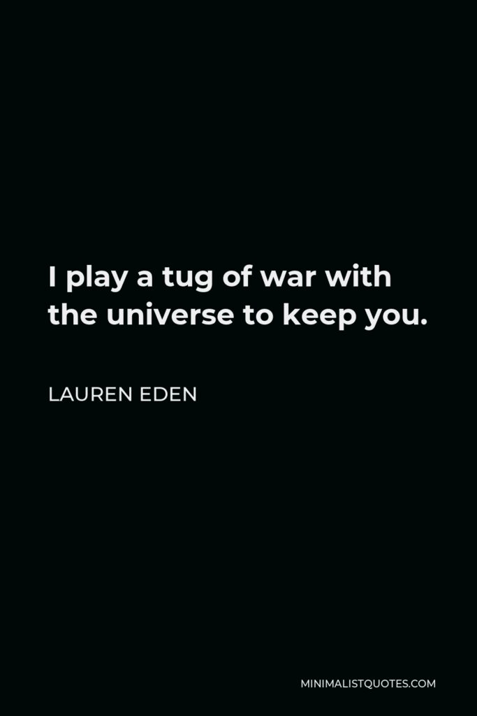 Lauren Eden Quote - I play a tug of war with the universe to keep you.