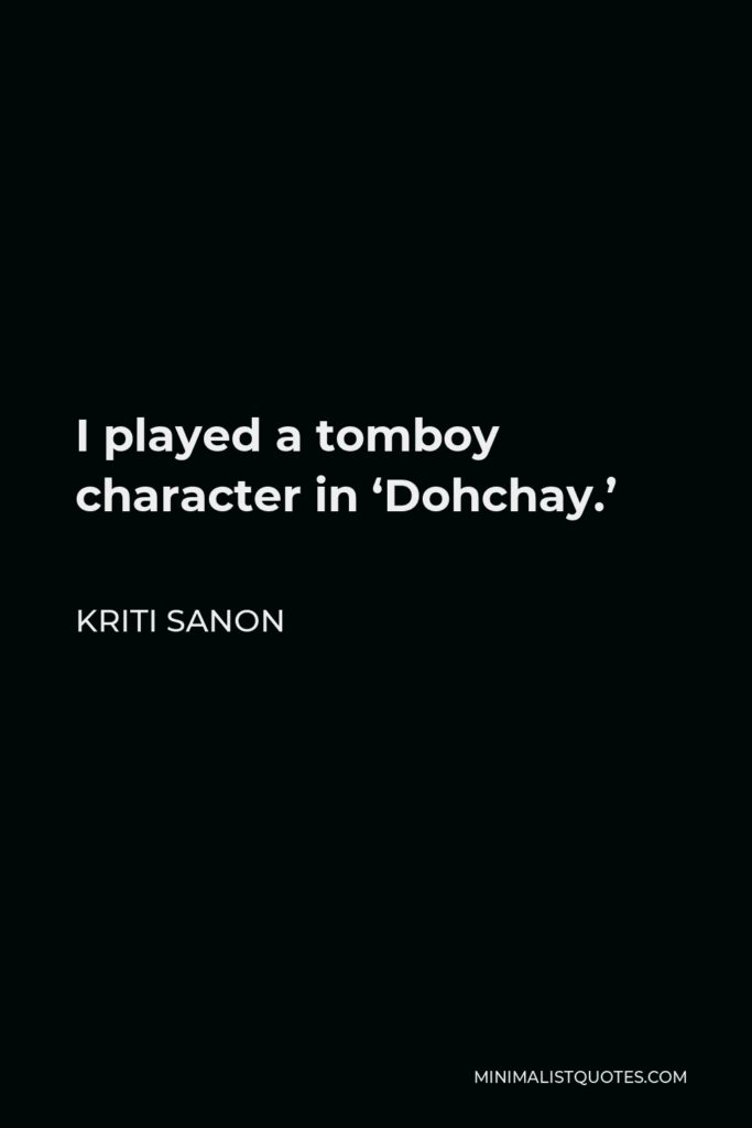 Kriti Sanon Quote - I played a tomboy character in 'Dohchay.'