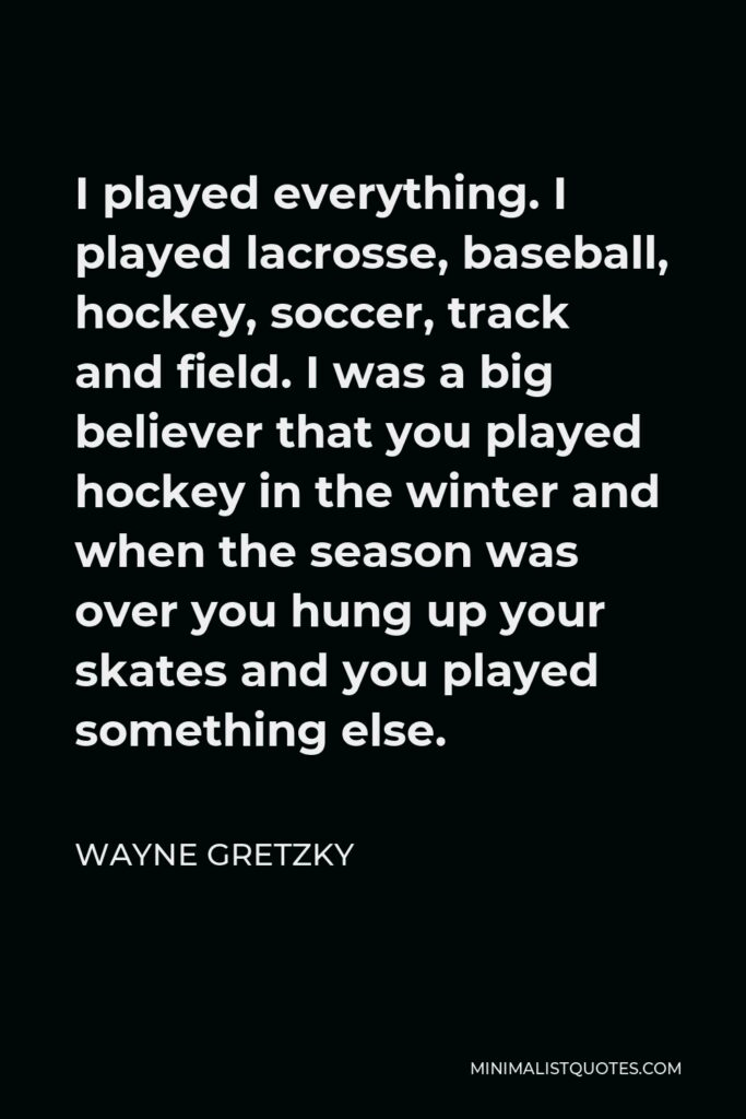 Wayne Gretzky Quote - I played everything. I played lacrosse, baseball, hockey, soccer, track and field. I was a big believer that you played hockey in the winter and when the season was over you hung up your skates and you played something else.