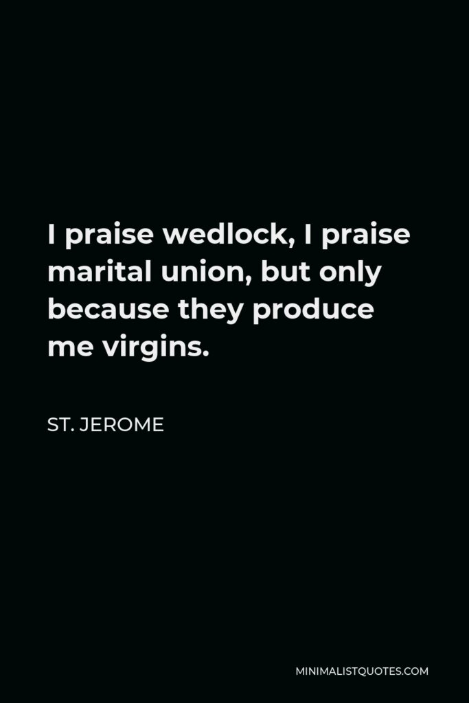 St. Jerome Quote - I praise wedlock, I praise marital union, but only because they produce me virgins.