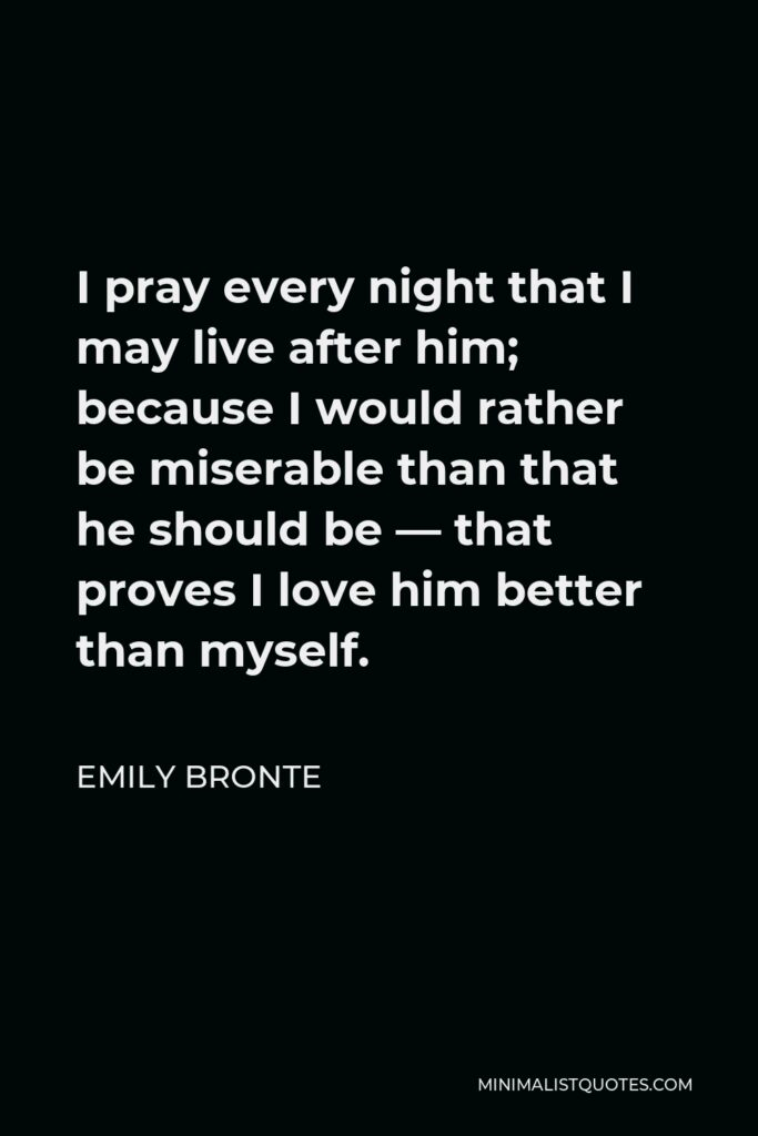 Emily Bronte Quote - I pray every night that I may live after him; because I would rather be miserable than that he should be — that proves I love him better than myself.