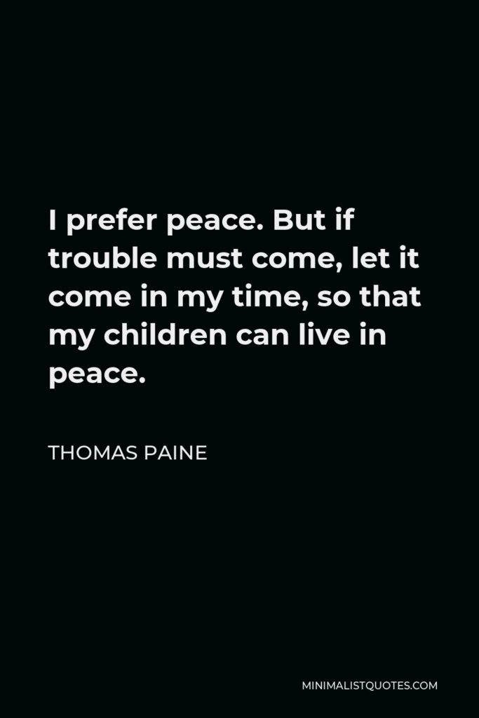 Thomas Paine Quote - I prefer peace. But if trouble must come, let it come in my time, so that my children can live in peace.