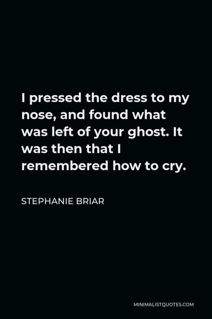 Stephanie Briar Quote - I pressed the dress to my nose, and found what was left of your ghost. It was then that I remembered how to cry.