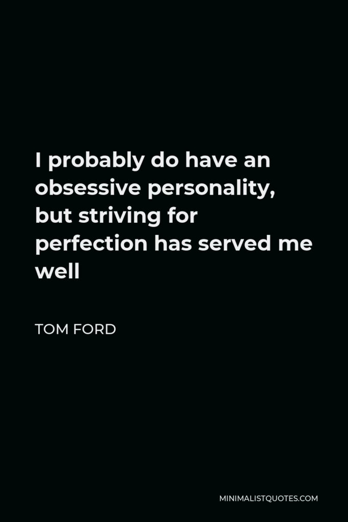 Tom Ford Quote - I probably do have an obsessive personality, but striving for perfection has served me well