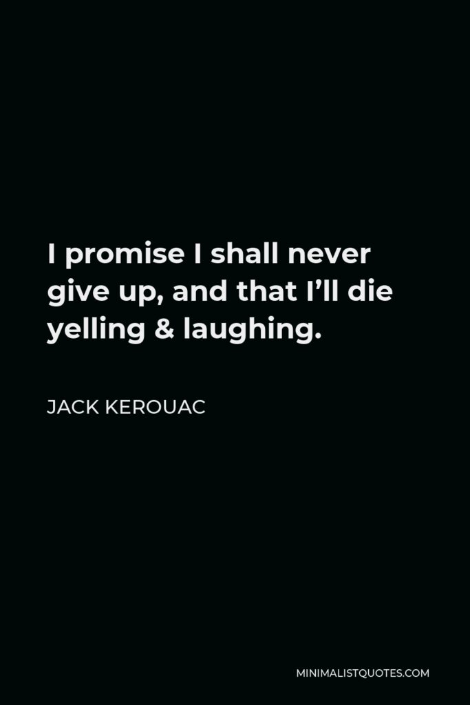Jack Kerouac Quote - I promise I shall never give up, and that I'll die yelling and laughing, and that until then I'll rush around this world I insist is holy and pull at everyone's lapel and make them confess to me and to all.