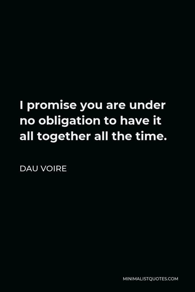 Dau Voire Quote - I promise you are under no obligation to have it all together all the time.