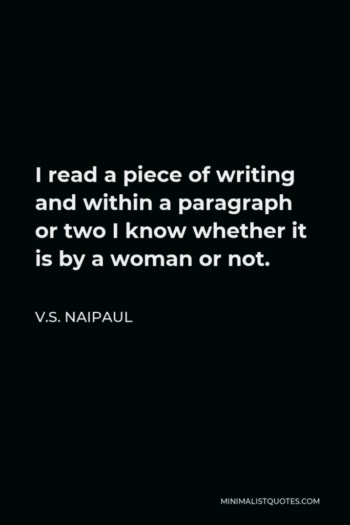 V.S. Naipaul Quote - I read a piece of writing and within a paragraph or two I know whether it is by a woman or not.