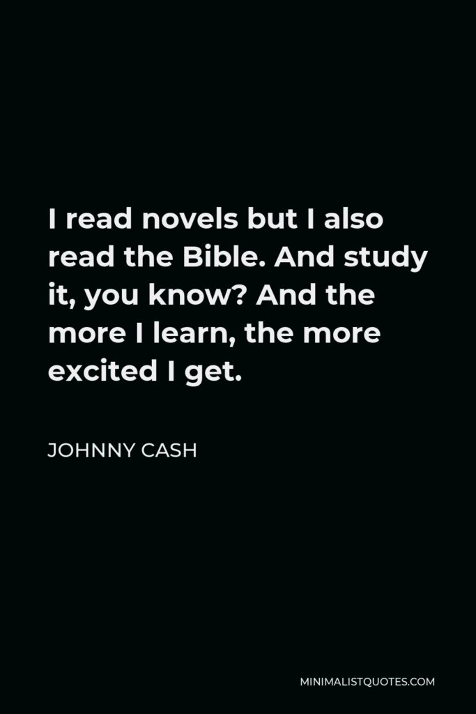 Johnny Cash Quote - I read novels but I also read the Bible. And study it, you know? And the more I learn, the more excited I get.