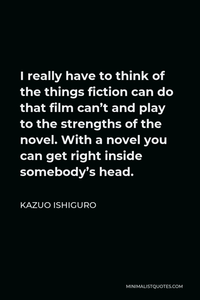Kazuo Ishiguro Quote - I really have to think of the things fiction can do that film can't and play to the strengths of the novel. With a novel you can get right inside somebody's head.
