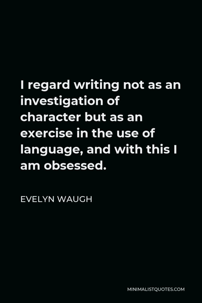 Evelyn Waugh Quote - I regard writing not as an investigation of character but as an exercise in the use of language, and with this I am obsessed.
