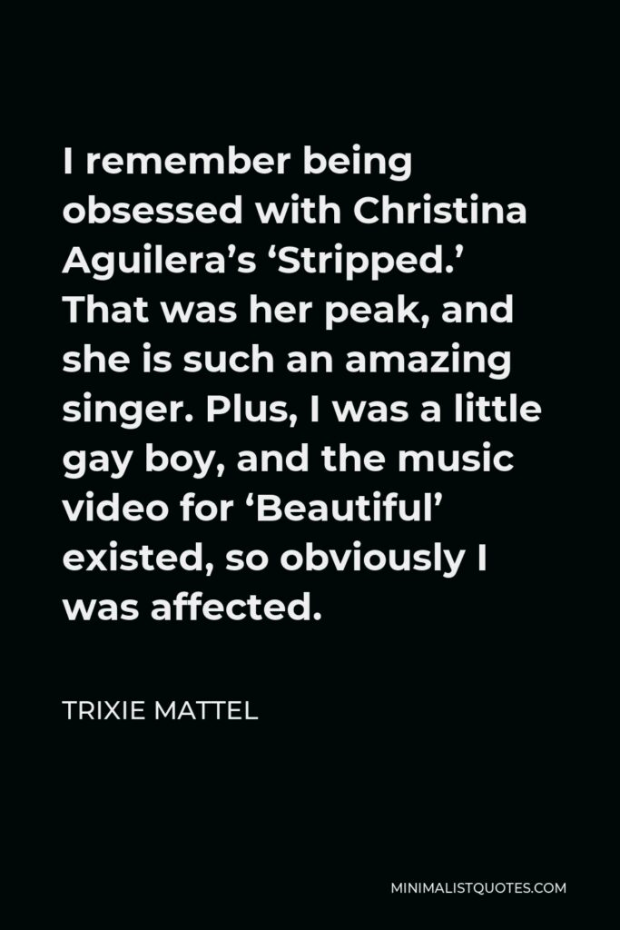 Trixie Mattel Quote - I remember being obsessed with Christina Aguilera's 'Stripped.' That was her peak, and she is such an amazing singer. Plus, I was a little gay boy, and the music video for 'Beautiful' existed, so obviously I was affected.
