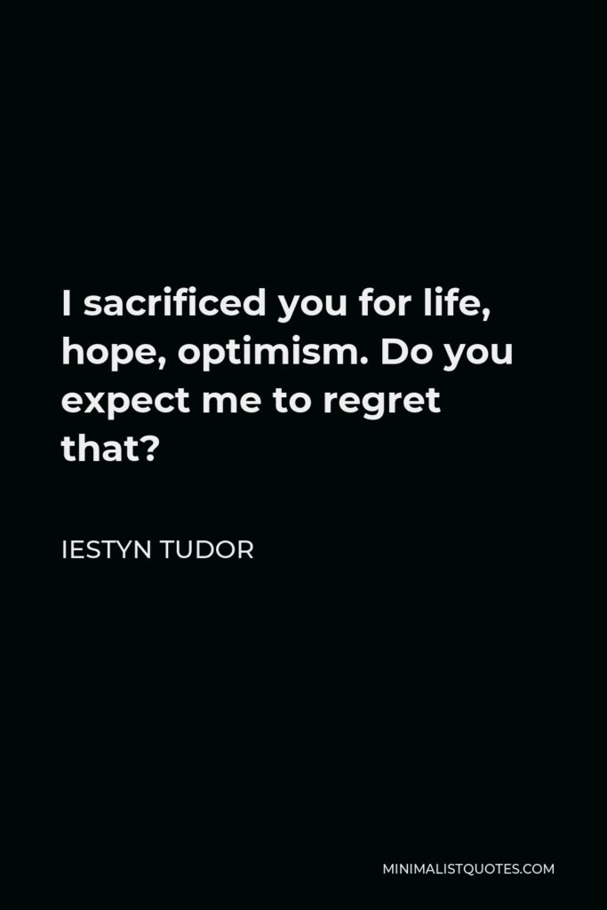 Iestyn Tudor Quote - I sacrificed you for life, hope, optimism. Do you expect me to regret that?