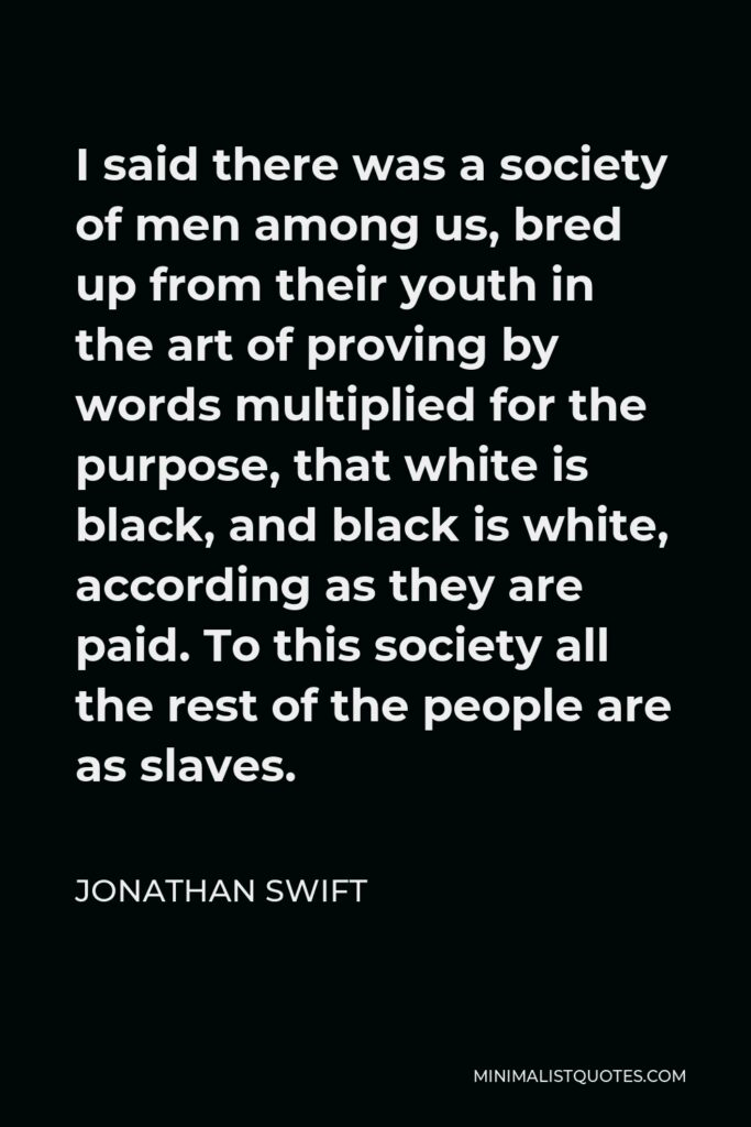Jonathan Swift Quote - I said there was a society of men among us, bred up from their youth in the art of proving by words multiplied for the purpose, that white is black, and black is white, according as they are paid. To this society all the rest of the people are as slaves.