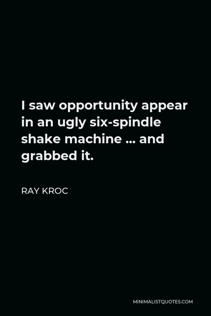Ray Kroc Quote - I saw opportunity appear in an ugly six-spindle shake machine … and grabbed it.
