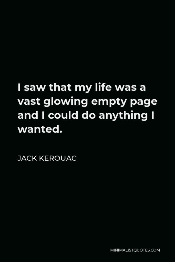 Jack Kerouac Quote - I saw that my life was a vast glowing empty page and I could do anything I wanted.