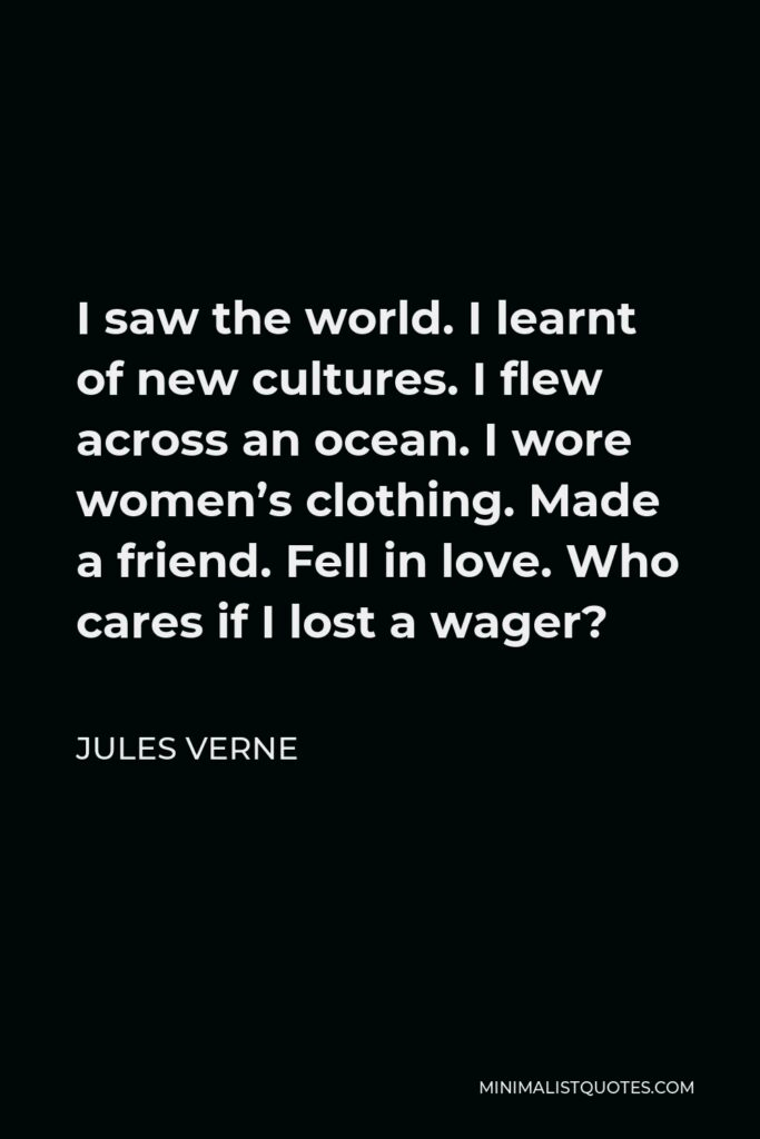 Jules Verne Quote - I saw the world. I learnt of new cultures. I flew across an ocean. I wore women's clothing. Made a friend. Fell in love. Who cares if I lost a wager?