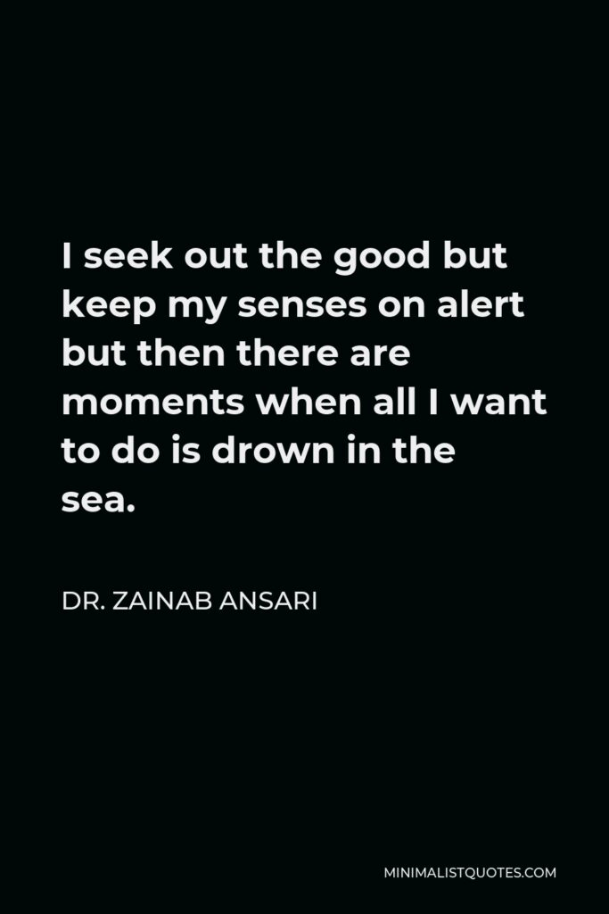 Dr. Zainab Ansari Quote - I seek out the good but keep my senses on alert but then there are moments when all I want to do is drown in the sea.
