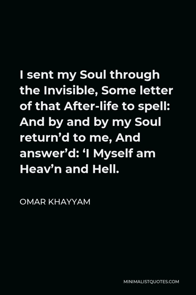 Omar Khayyam Quote - I sent my Soul through the Invisible, Some letter of that After-life to spell: And by and by my Soul return'd to me, And answer'd: 'I Myself am Heav'n and Hell.
