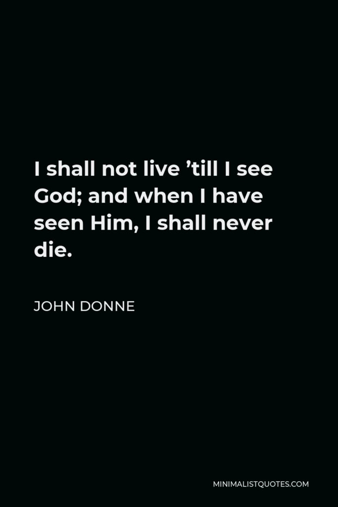John Donne Quote - I shall not live 'till I see God; and when I have seen Him, I shall never die.