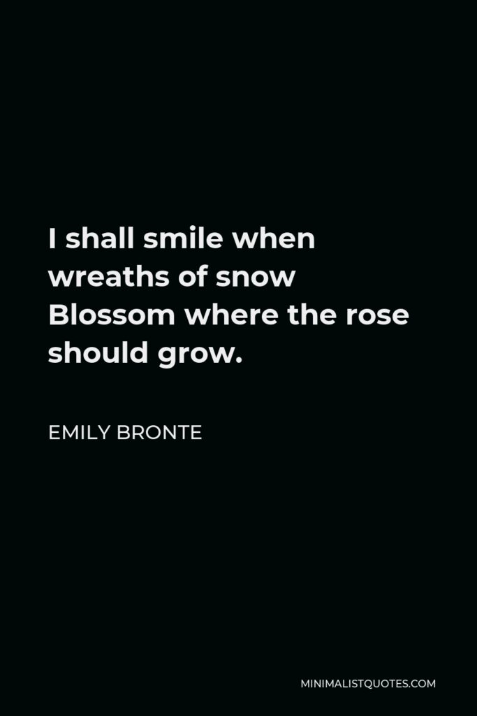Emily Bronte Quote - I shall smile when wreaths of snow Blossom where the rose should grow.