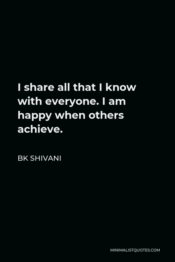 BK Shivani Quote - I share all that I know with everyone. I am happy when others achieve.