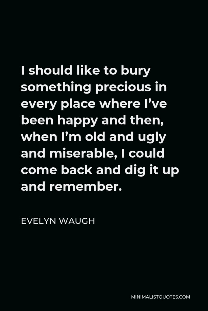 Evelyn Waugh Quote - I should like to bury something precious in every place where I've been happy and then, when I'm old and ugly and miserable, I could come back and dig it up and remember.