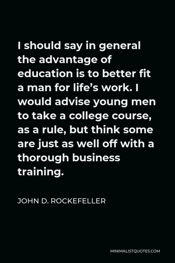 John D. Rockefeller Quote - I should say in general the advantage of education is to better fit a man for life's work. I would advise young men to take a college course, as a rule, but think some are just as well off with a thorough business training.