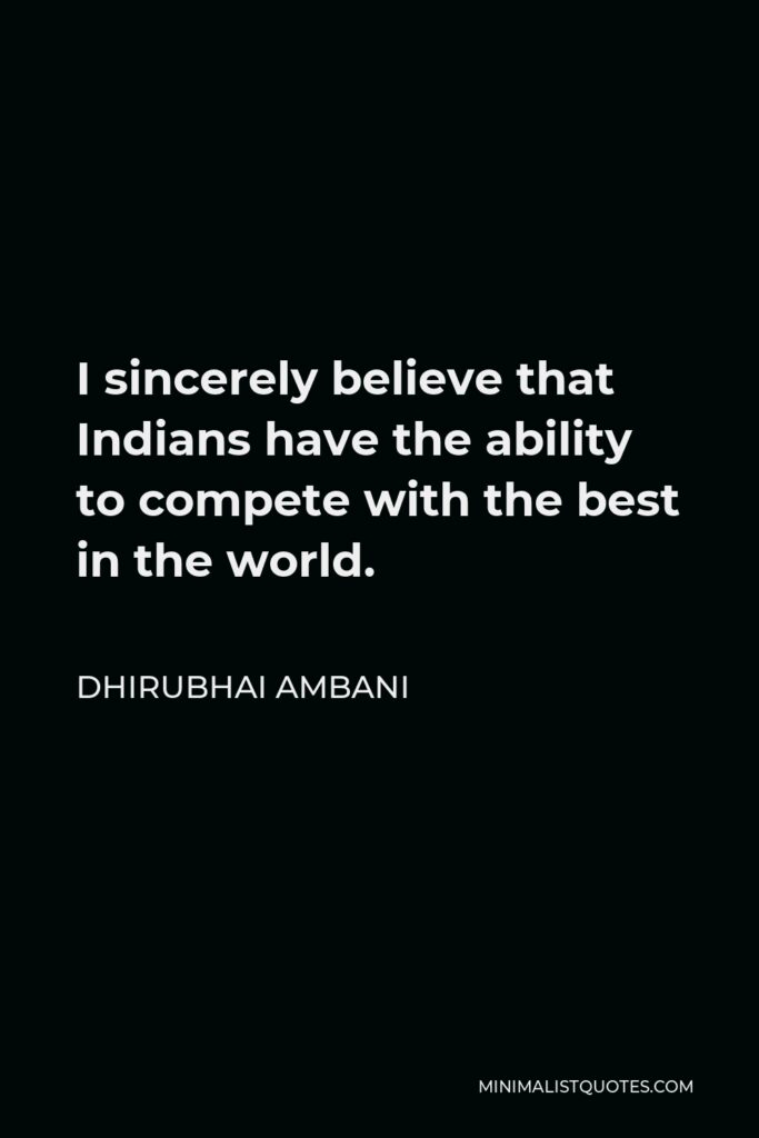 Dhirubhai Ambani Quote - I sincerely believe that Indians have the ability to compete with the best in the world.