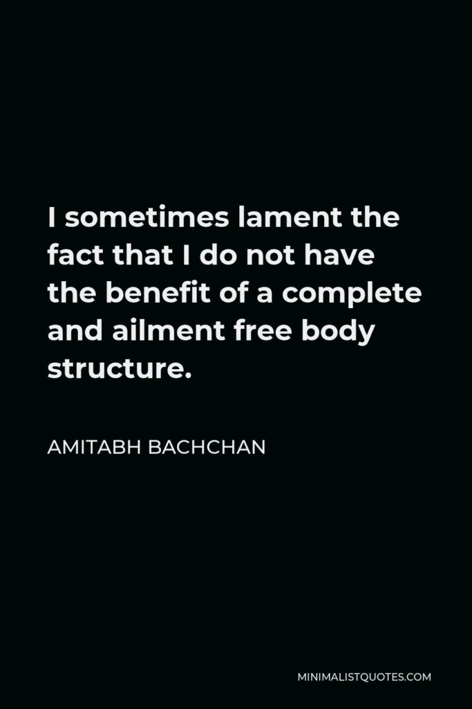 Amitabh Bachchan Quote - I sometimes lament the fact that I do not have the benefit of a complete and ailment free body structure.