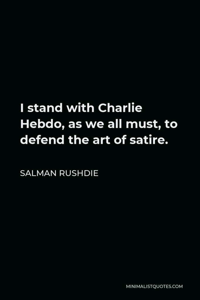 Salman Rushdie Quote - I stand with Charlie Hebdo, as we all must, to defend the art of satire.