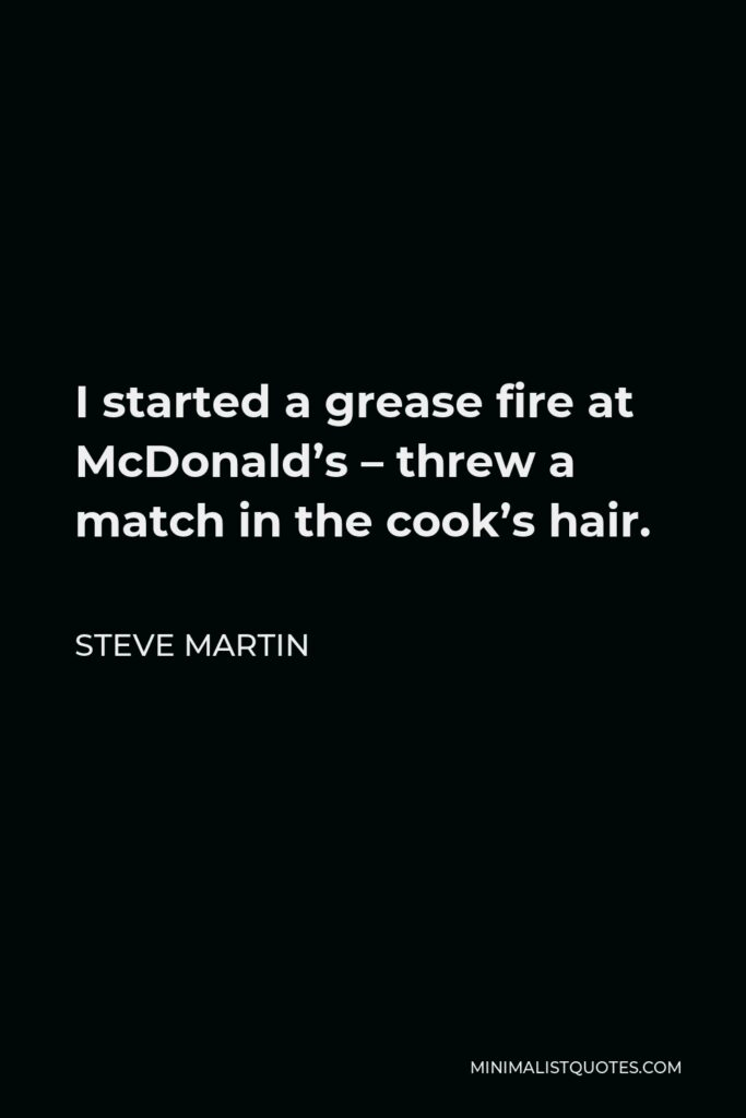 Steve Martin Quote - I started a grease fire at McDonald's – threw a match in the cook's hair.
