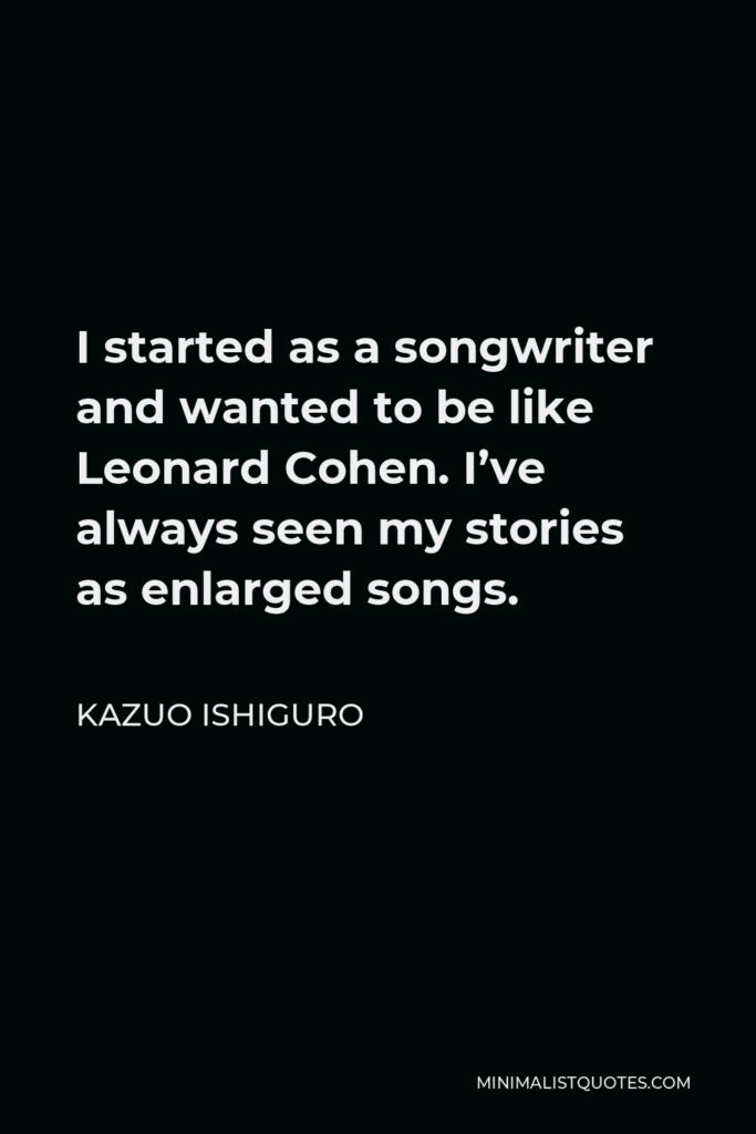 Kazuo Ishiguro Quote - I started as a songwriter and wanted to be like Leonard Cohen. I've always seen my stories as enlarged songs.