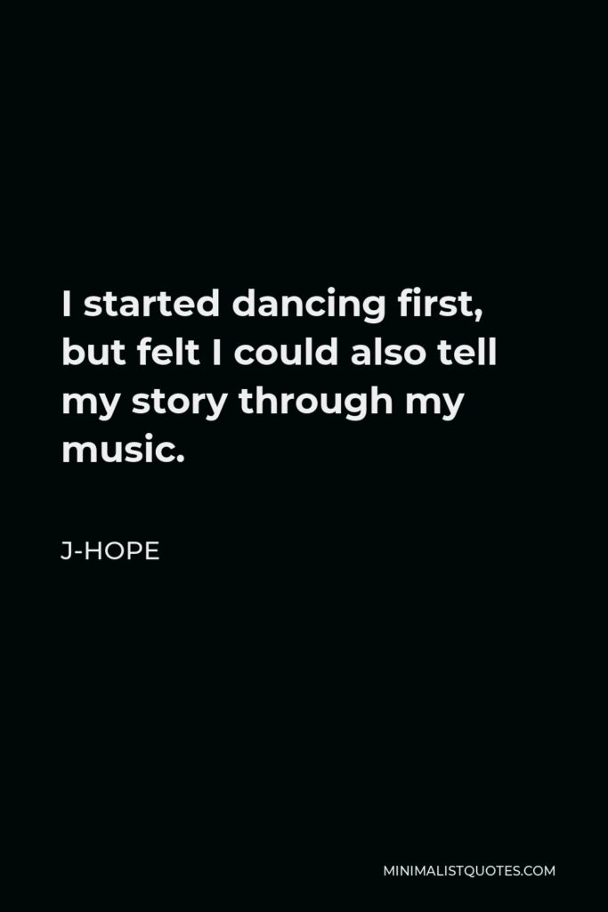 J-Hope Quote - I started dancing first, but felt I could also tell my story through my music.