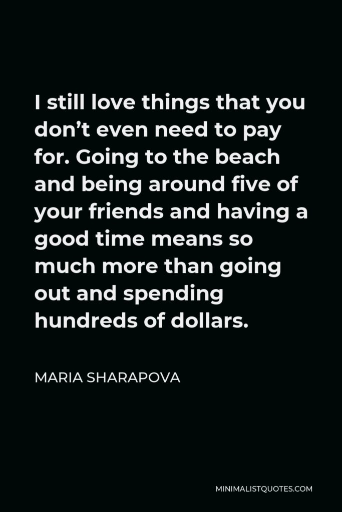 Maria Sharapova Quote - I still love things that you don't even need to pay for. Going to the beach and being around five of your friends and having a good time means so much more than going out and spending hundreds of dollars.