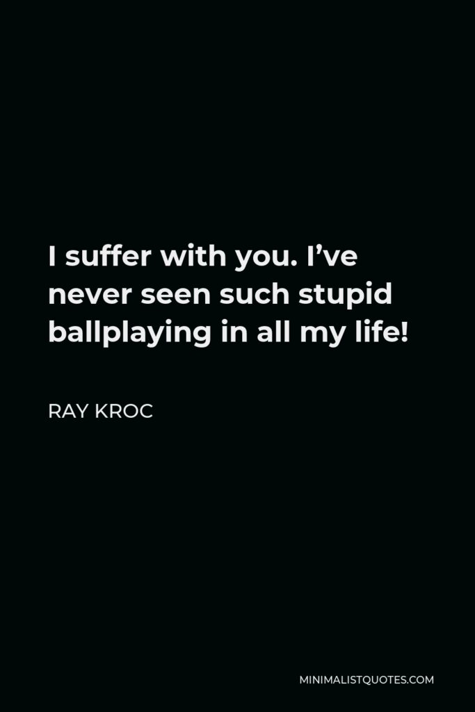 Ray Kroc Quote - I suffer with you. I've never seen such stupid ballplaying in all my life!