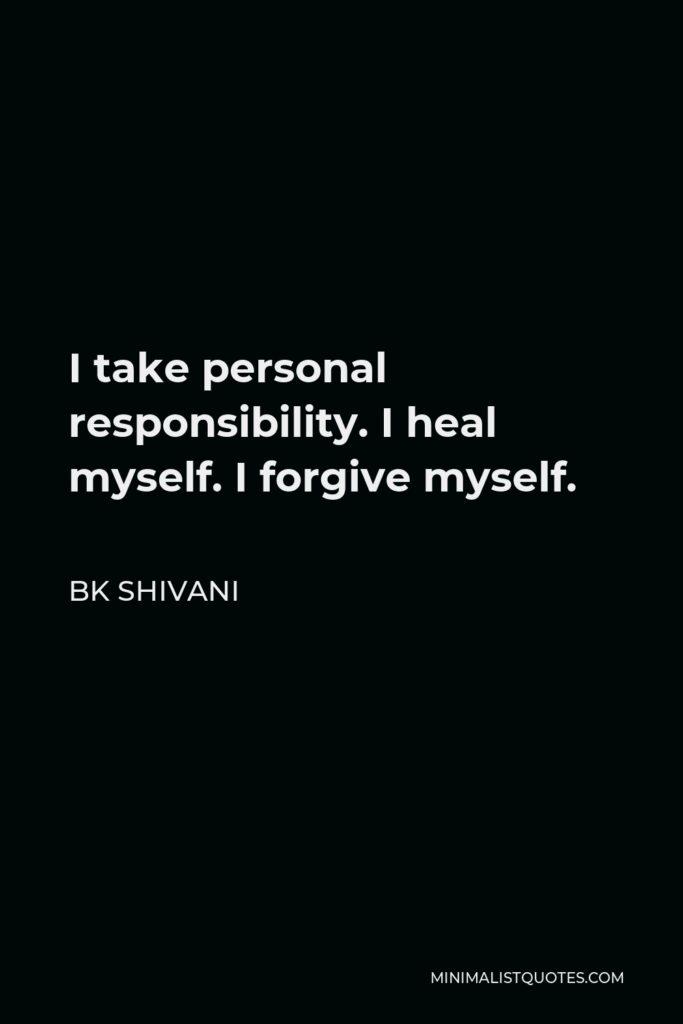 BK Shivani Quote - I take personal responsibility. I heal myself. I forgive myself.