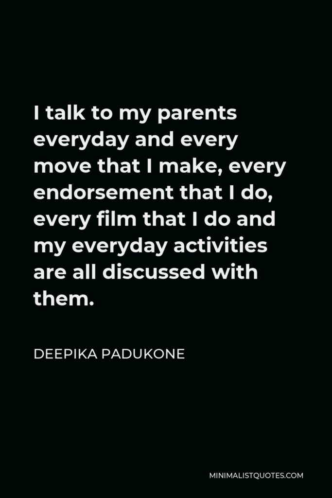 Deepika Padukone Quote - I talk to my parents everyday and every move that I make, every endorsement that I do, every film that I do and my everyday activities are all discussed with them.