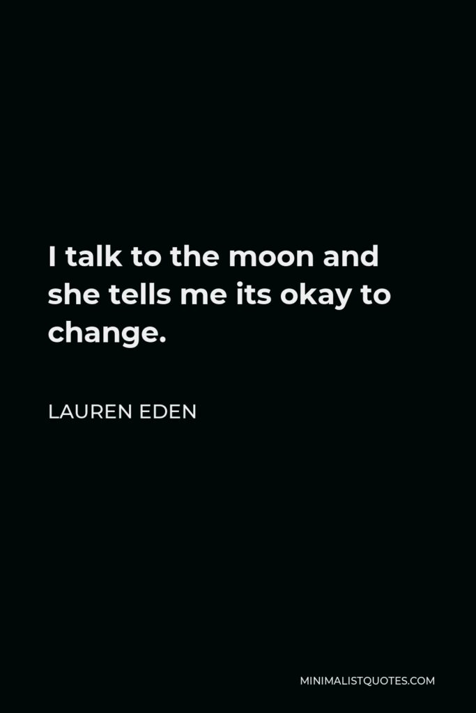 Lauren Eden Quote - I talk to the moon and she tells me its okay to change.