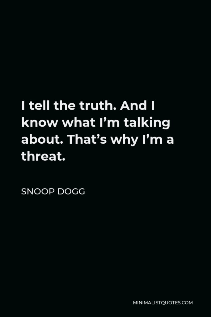 Snoop Dogg Quote - I tell the truth. And I know what I'm talking about. That's why I'm a threat.
