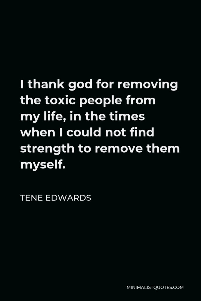 Tene Edwards Quote - I thank god for removing the toxic people from my life, in the times when I could not find strength to remove them myself.