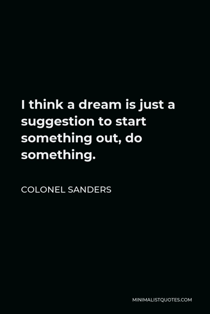 Colonel Sanders Quote - I think a dream is just a suggestion to start something out, do something.