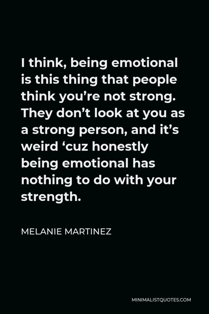 Melanie Martinez Quote - I think, being emotional is this thing that people think you're not strong. They don't look at you as a strong person, and it's weird 'cuz honestly being emotional has nothing to do with your strength.