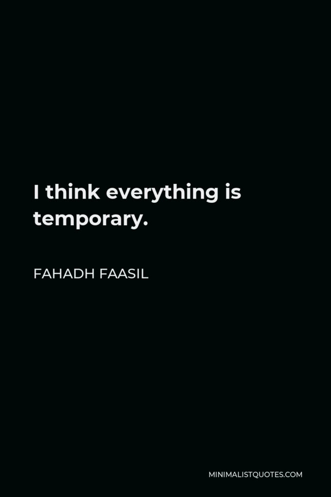 Fahadh Faasil Quote - I think everything is temporary.