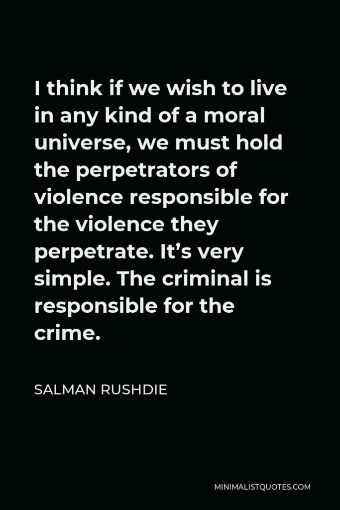 Salman Rushdie Quote - I think if we wish to live in any kind of a moral universe, we must hold the perpetrators of violence responsible for the violence they perpetrate. It's very simple. The criminal is responsible for the crime.